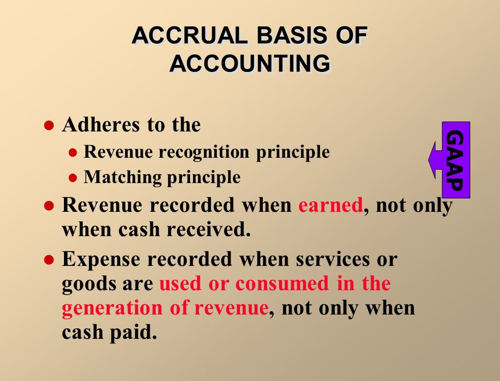 ACCRUAL BASIS OF ACCOUNTING Adheres to the Revenue recognition principle Matching principle Revenue recorded when earned, not only when cash received.