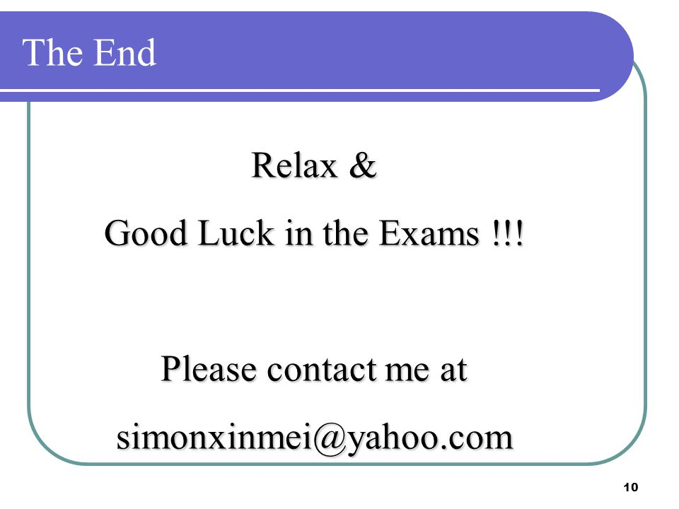 10 The End Relax & Good Luck in the Exams !!! Please contact me at simonxinmei@yahoo.com