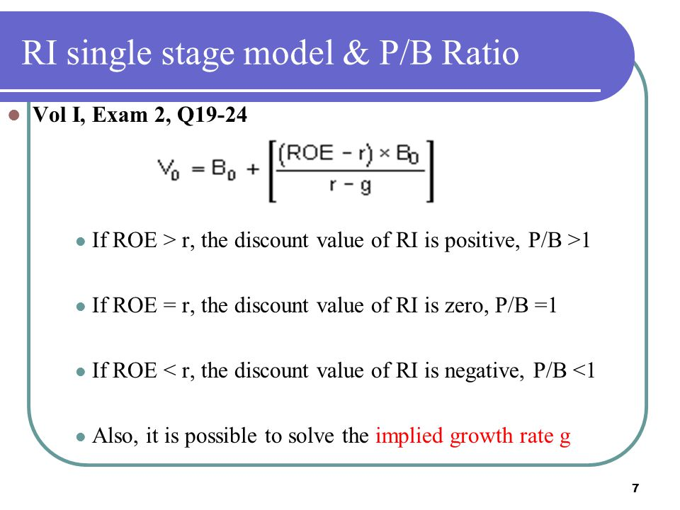 7 RI single stage model & P/B Ratio Vol I, Exam 2, Q19-24 If ROE > r, the discount value of RI is positive, P/B >1 If ROE = r, the discount value of RI is zero, P/B =1 If ROE < r, the discount value of RI is negative, P/B <1 Also, it is possible to solve the implied growth rate g
