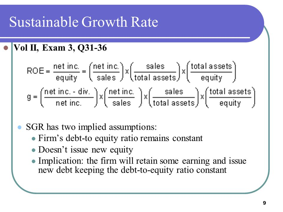 9 Sustainable Growth Rate Vol II, Exam 3, Q31-36 SGR has two implied assumptions: Firm's debt-to equity ratio remains constant Doesn't issue new equity Implication: the firm will retain some earning and issue new debt keeping the debt-to-equity ratio constant