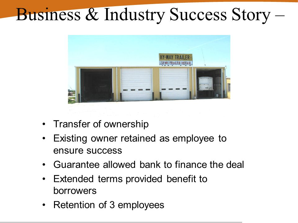 Business & Industry Success Story – Transfer of ownership Existing owner retained as employee to ensure success Guarantee allowed bank to finance the deal Extended terms provided benefit to borrowers Retention of 3 employees