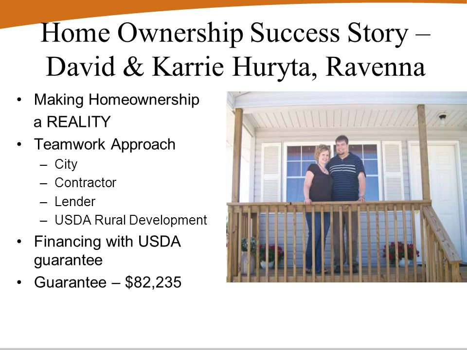 Home Ownership Success Story – David & Karrie Huryta, Ravenna Making Homeownership a REALITY Teamwork Approach –City –Contractor –Lender –USDA Rural Development Financing with USDA guarantee Guarantee – $82,235
