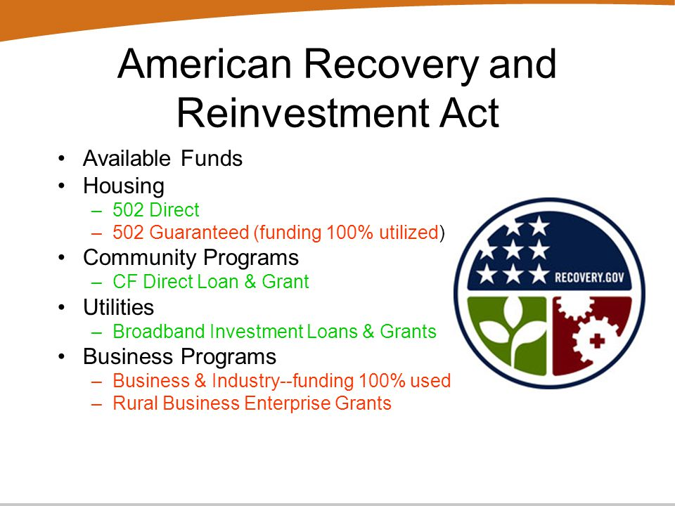 American Recovery and Reinvestment Act Available Funds Housing –502 Direct –502 Guaranteed (funding 100% utilized) Community Programs –CF Direct Loan & Grant Utilities –Broadband Investment Loans & Grants Business Programs –Business & Industry--funding 100% used –Rural Business Enterprise Grants