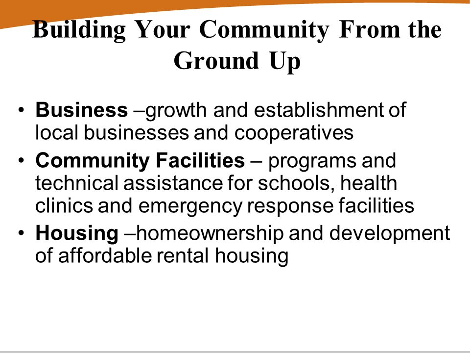 Building Your Community From the Ground Up Business –growth and establishment of local businesses and cooperatives Community Facilities – programs and technical assistance for schools, health clinics and emergency response facilities Housing –homeownership and development of affordable rental housing