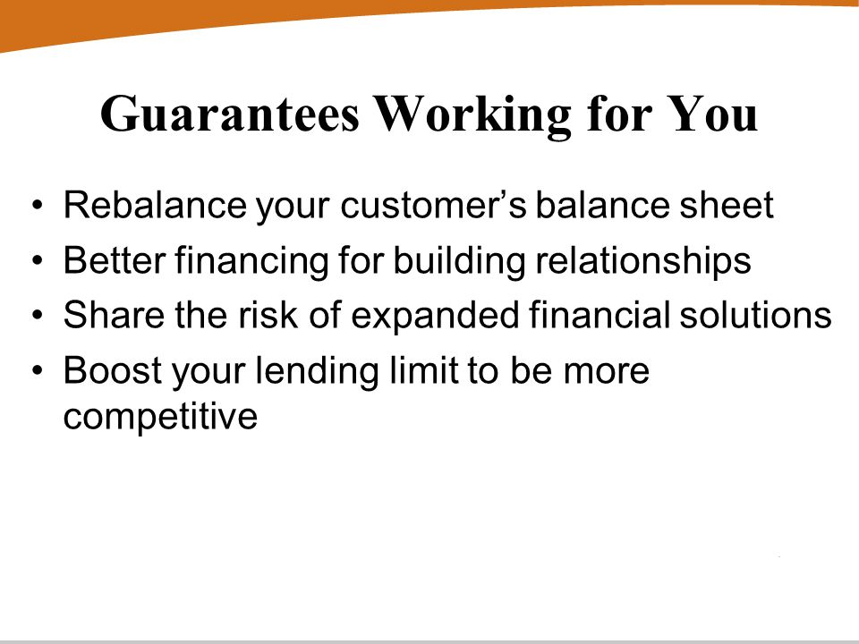 Guarantees Working for You Rebalance your customer's balance sheet Better financing for building relationships Share the risk of expanded financial solutions Boost your lending limit to be more competitive