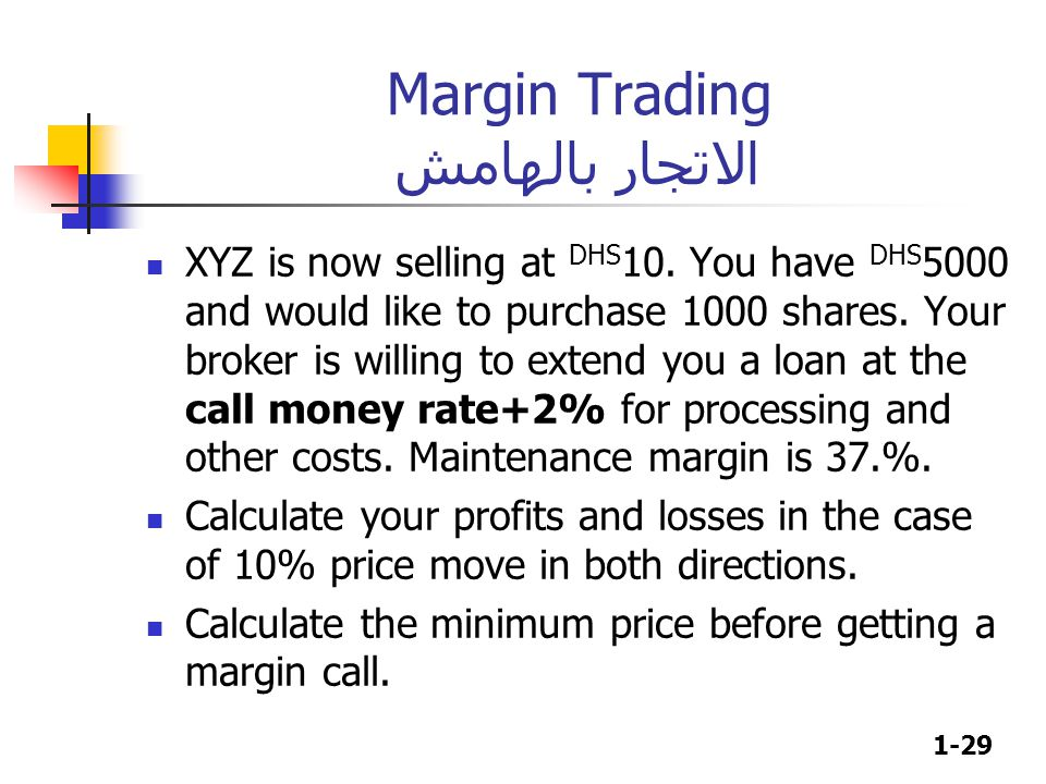 1-29 Margin Trading الاتجار بالهامش XYZ is now selling at DHS 10. You have DHS 5000 and would like to purchase 1000 shares. Your broker is willing to