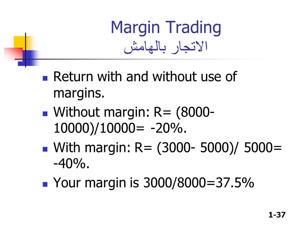 1-37 Margin Trading الاتجار بالهامش Return with and without use of margins. Without margin: R= (8000- 10000)/10000= -20%. With margin: R= (3000- 5000)