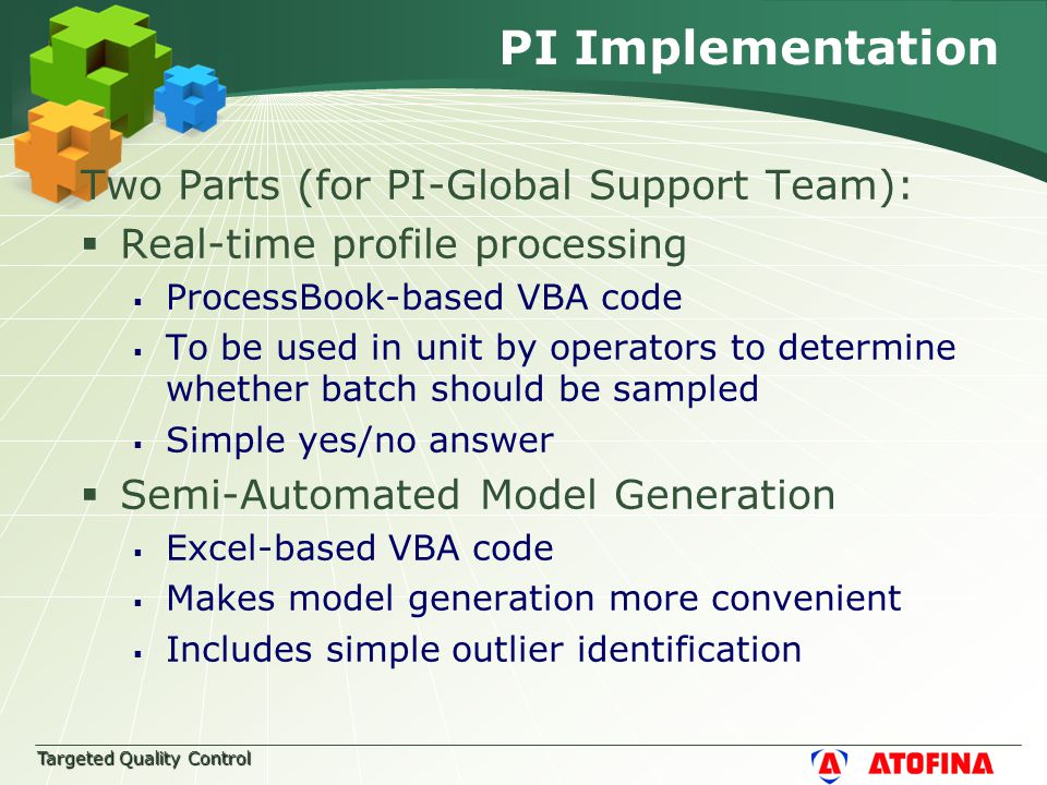 Targeted Quality Control PI Implementation Two Parts (for PI-Global Support Team):  Real-time profile processing  ProcessBook-based VBA code  To be used in unit by operators to determine whether batch should be sampled  Simple yes/no answer  Semi-Automated Model Generation  Excel-based VBA code  Makes model generation more convenient  Includes simple outlier identification