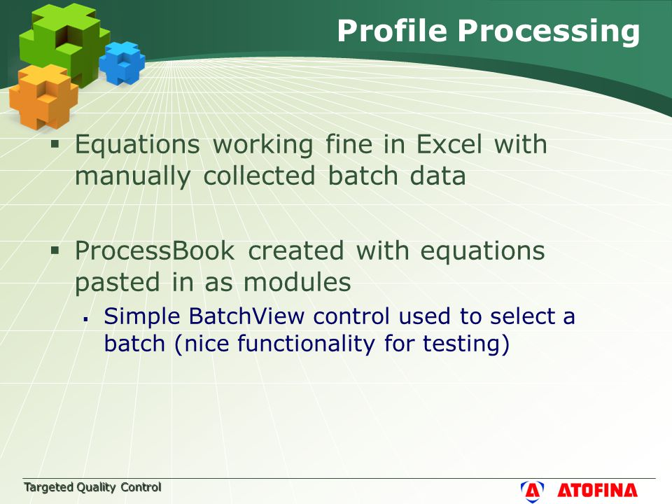 Targeted Quality Control Profile Processing  Equations working fine in Excel with manually collected batch data  ProcessBook created with equations pasted in as modules  Simple BatchView control used to select a batch (nice functionality for testing)