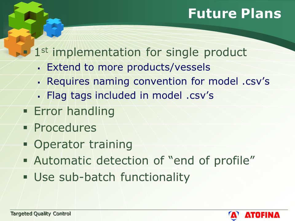 Targeted Quality Control Future Plans  1 st implementation for single product  Extend to more products/vessels  Requires naming convention for model.csv's  Flag tags included in model.csv's  Error handling  Procedures  Operator training  Automatic detection of end of profile  Use sub-batch functionality