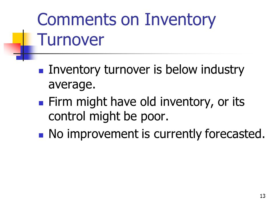 13 Comments on Inventory Turnover Inventory turnover is below industry average. Firm might have old inventory, or its control might be poor. No improv