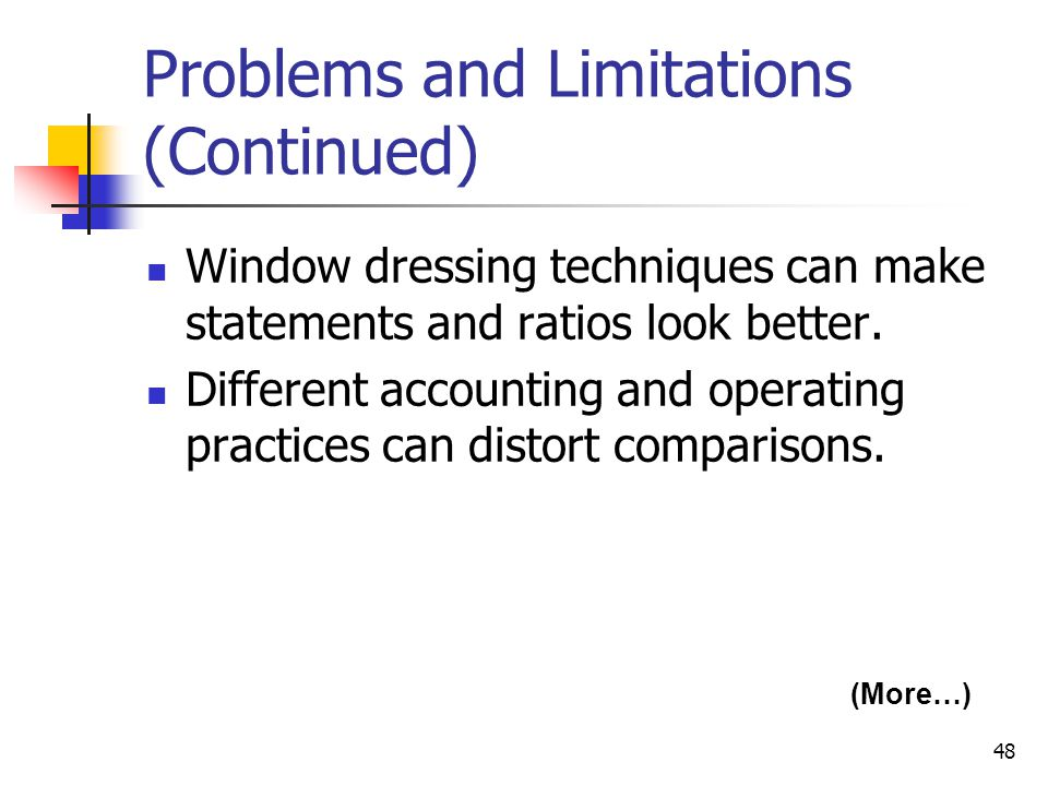 48 Problems and Limitations (Continued) Window dressing techniques can make statements and ratios look better.