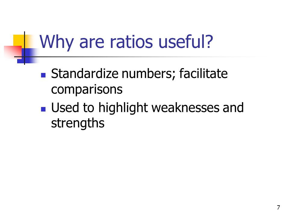 7 Why are ratios useful? Standardize numbers; facilitate comparisons Used to highlight weaknesses and strengths