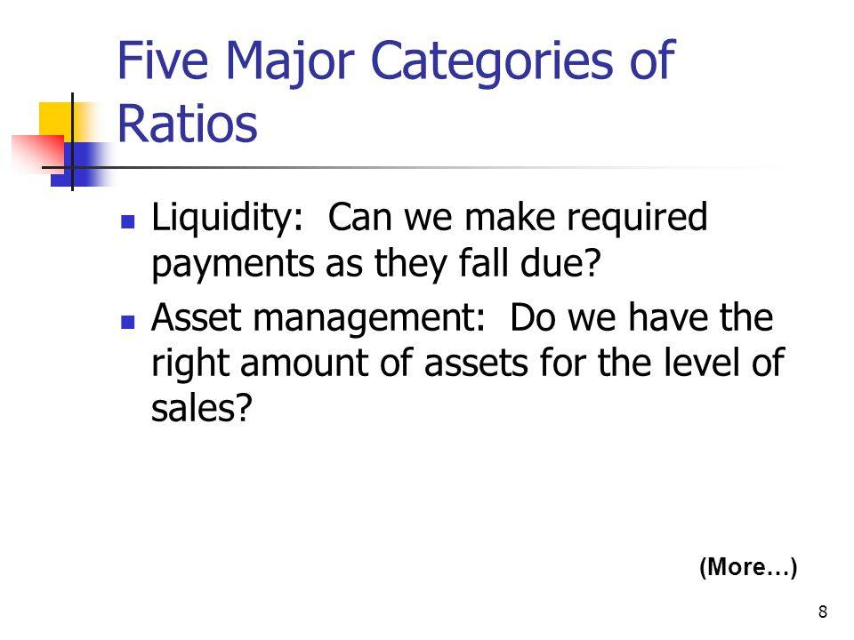 8 Five Major Categories of Ratios Liquidity: Can we make required payments as they fall due.