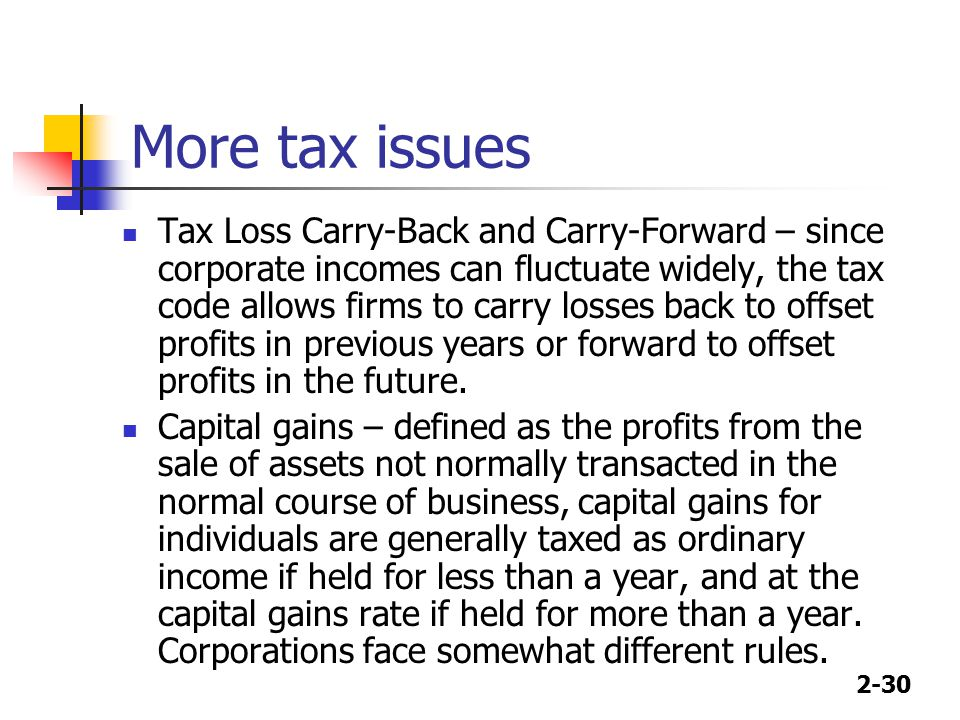 2-30 More tax issues Tax Loss Carry-Back and Carry-Forward – since corporate incomes can fluctuate widely, the tax code allows firms to carry losses back to offset profits in previous years or forward to offset profits in the future.