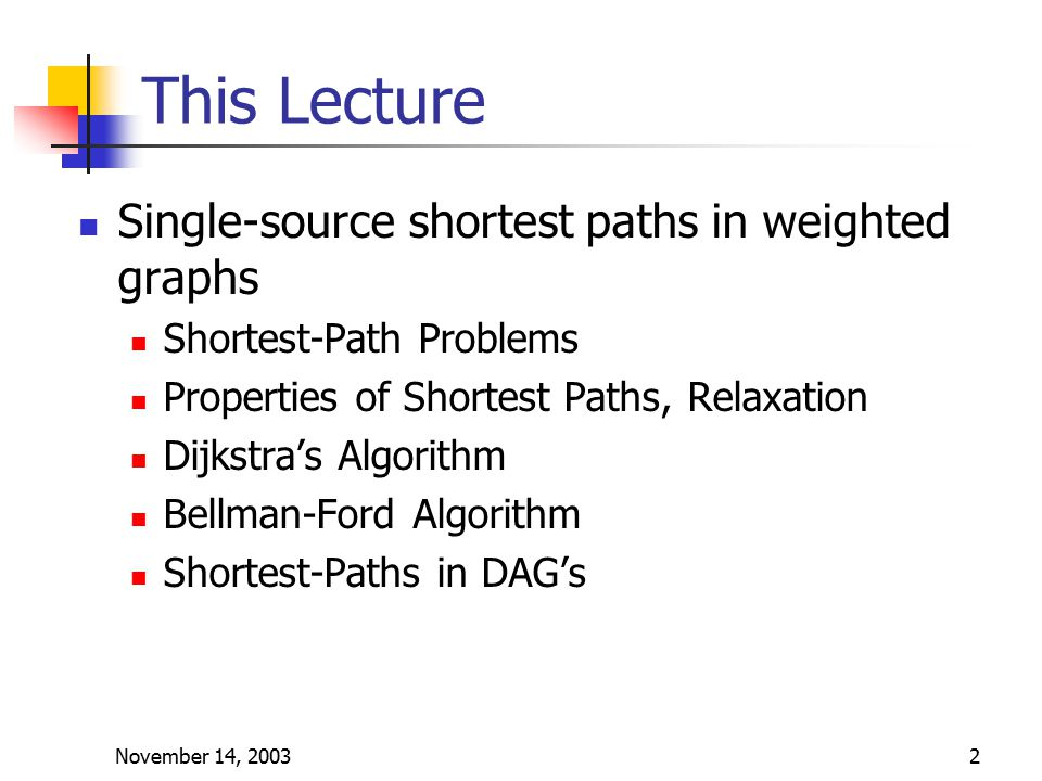 November 14, 20032 This Lecture Single-source shortest paths in weighted graphs Shortest-Path Problems Properties of Shortest Paths, Relaxation Dijkstra's Algorithm Bellman-Ford Algorithm Shortest-Paths in DAG's