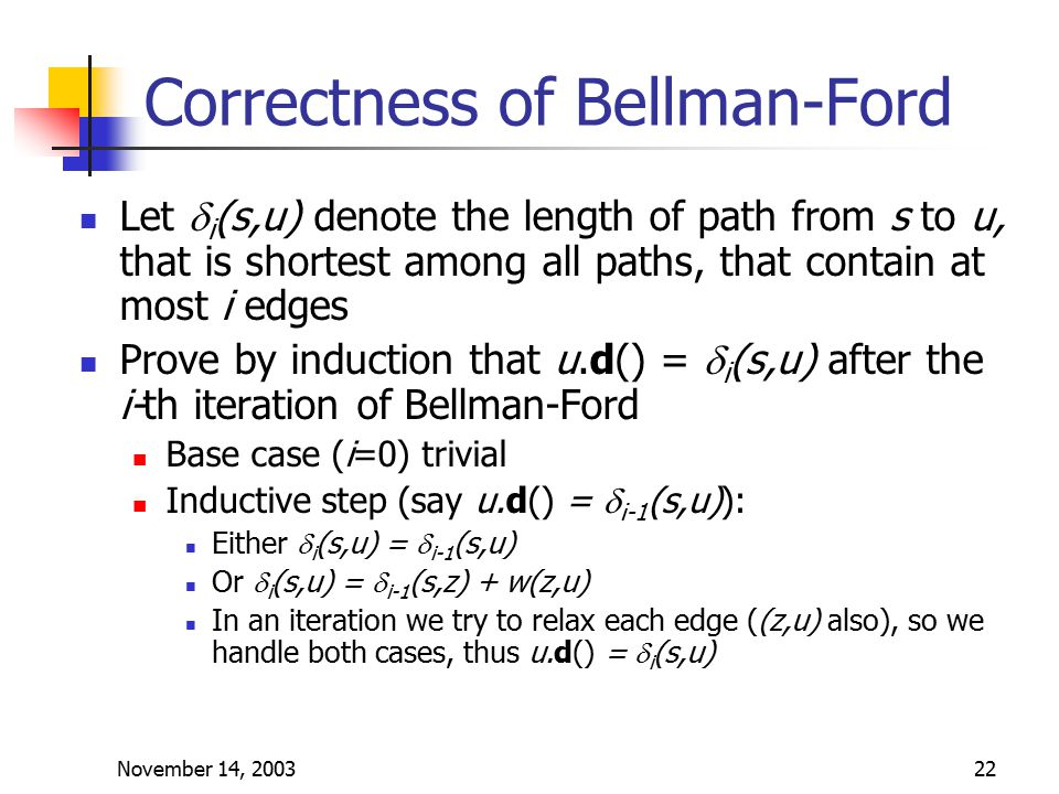 November 14, 200322 Correctness of Bellman-Ford Let  i (s,u) denote the length of path from s to u, that is shortest among all paths, that contain at most i edges Prove by induction that u.d() =  i (s,u) after the i-th iteration of Bellman-Ford Base case (i=0) trivial Inductive step (say u.d() =  i-1 (s,u)): Either  i (s,u) =  i-1 (s,u) Or  i (s,u) =  i-1 (s,z) + w(z,u) In an iteration we try to relax each edge ((z,u) also), so we handle both cases, thus u.d() =  i (s,u)