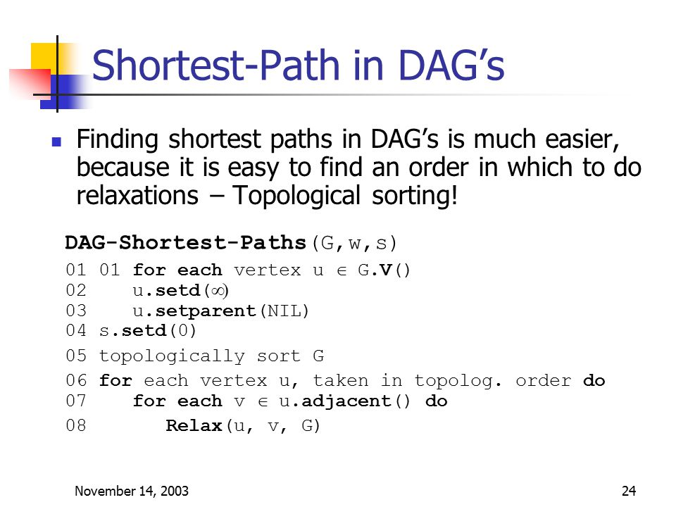 November 14, 200324 Shortest-Path in DAG's Finding shortest paths in DAG's is much easier, because it is easy to find an order in which to do relaxations – Topological sorting.