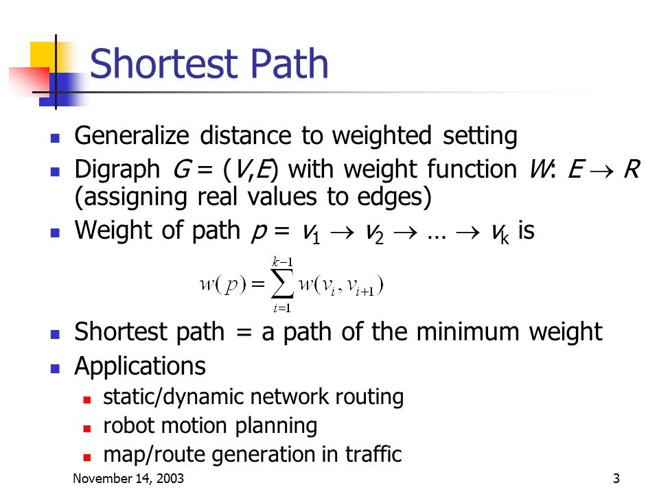 November 14, 20033 Shortest Path Generalize distance to weighted setting Digraph G = (V,E) with weight function W: E  R (assigning real values to edges) Weight of path p = v 1  v 2  …  v k is Shortest path = a path of the minimum weight Applications static/dynamic network routing robot motion planning map/route generation in traffic
