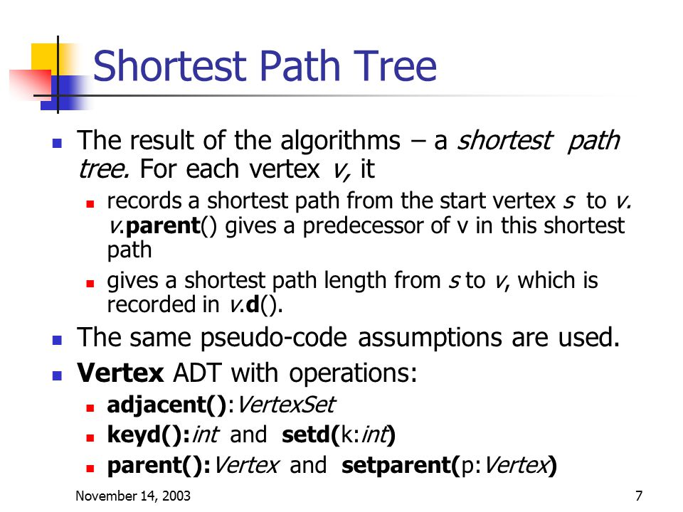 November 14, 20037 Shortest Path Tree The result of the algorithms – a shortest path tree.