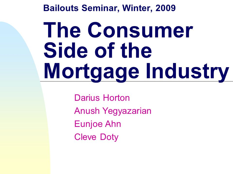 Bailouts Seminar, Winter, 2009 The Consumer Side of the Mortgage Industry Darius Horton Anush Yegyazarian Eunjoe Ahn Cleve Doty