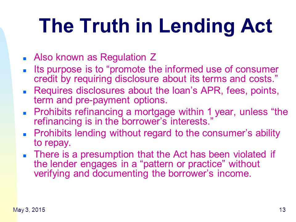 May 3, 201513 The Truth in Lending Act n Also known as Regulation Z n Its purpose is to promote the informed use of consumer credit by requiring disclosure about its terms and costs. n Requires disclosures about the loan's APR, fees, points, term and pre-payment options.