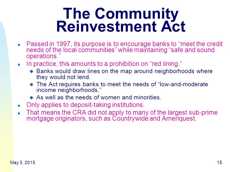 May 3, 201515 The Community Reinvestment Act n Passed in 1997, its purpose is to encourage banks to meet the credit needs of the local communities while maintaining safe and sound operations. n In practice, this amounts to a prohibition on red lining. u Banks would draw lines on the map around neighborhoods where they would not lend.