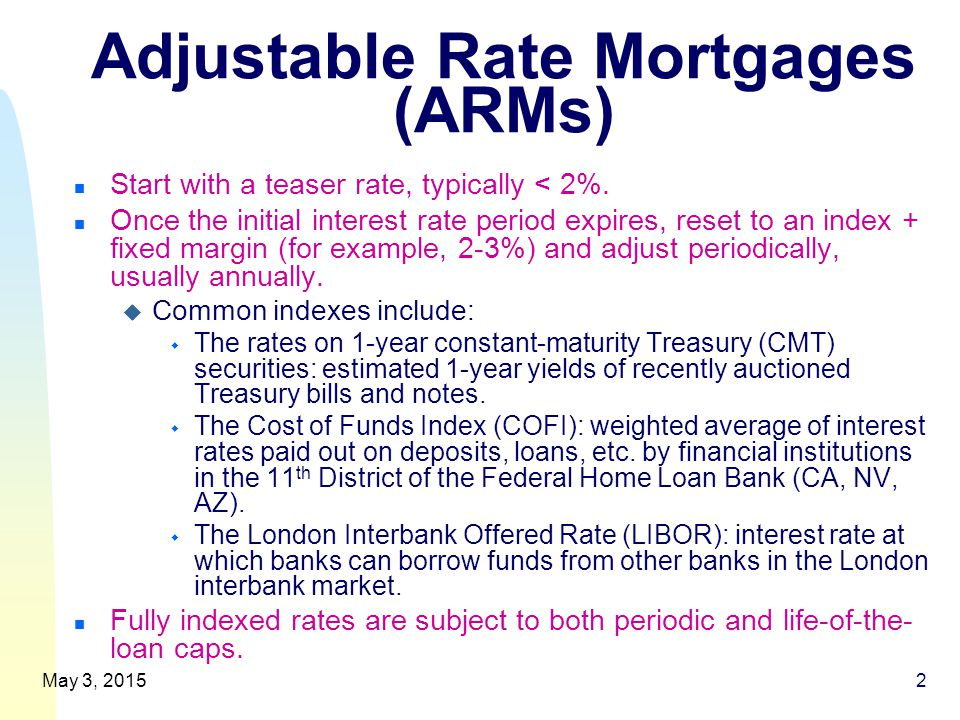 Adjustable Rate Mortgages (ARMs) n Start with a teaser rate, typically < 2%.