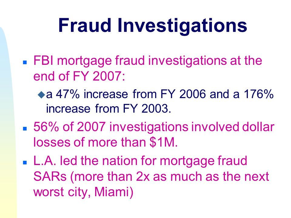 n FBI mortgage fraud investigations at the end of FY 2007: u a 47% increase from FY 2006 and a 176% increase from FY 2003.