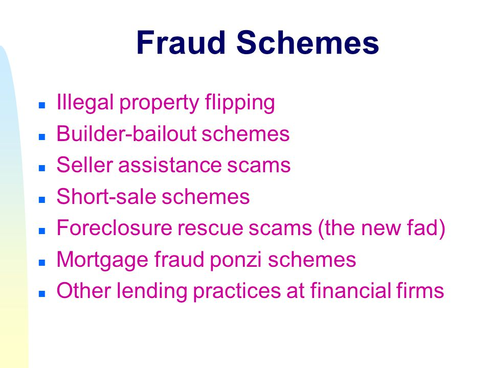 Fraud Schemes n Illegal property flipping n Builder-bailout schemes n Seller assistance scams n Short-sale schemes n Foreclosure rescue scams (the new fad) n Mortgage fraud ponzi schemes n Other lending practices at financial firms