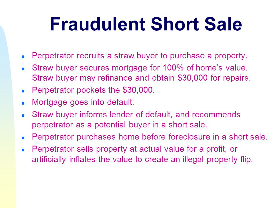 Fraudulent Short Sale n Perpetrator recruits a straw buyer to purchase a property.