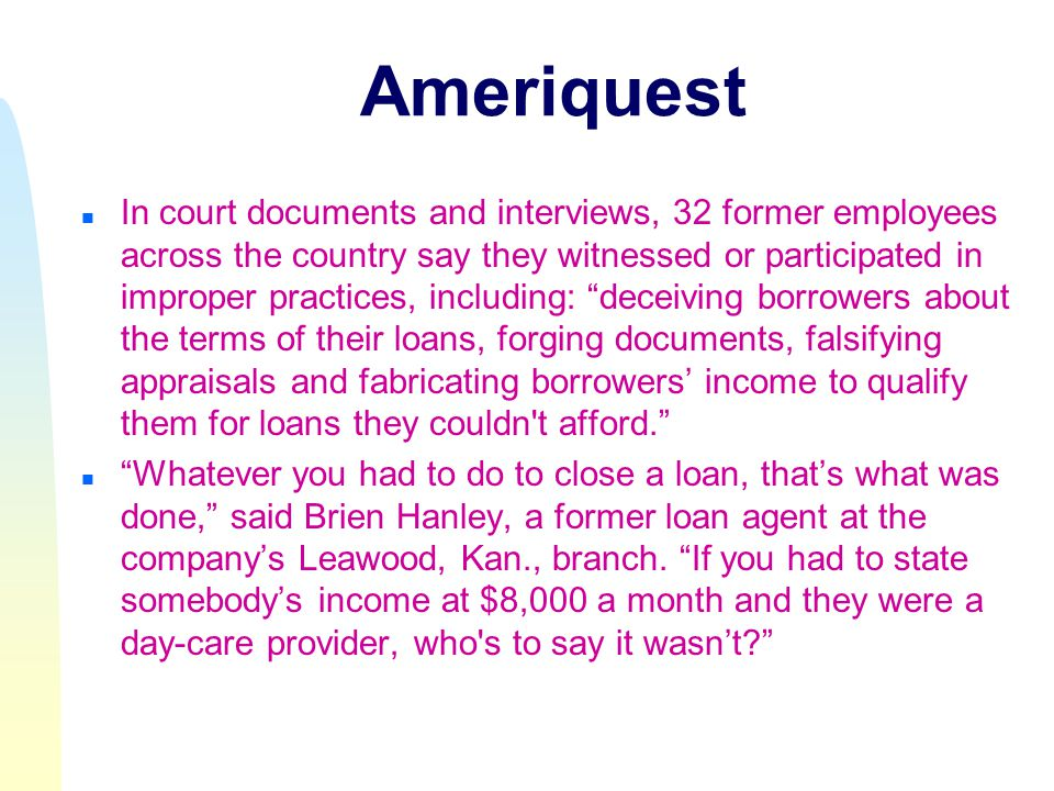 Ameriquest n In court documents and interviews, 32 former employees across the country say they witnessed or participated in improper practices, including: deceiving borrowers about the terms of their loans, forging documents, falsifying appraisals and fabricating borrowers' income to qualify them for loans they couldn t afford. n Whatever you had to do to close a loan, that's what was done, said Brien Hanley, a former loan agent at the company's Leawood, Kan., branch.