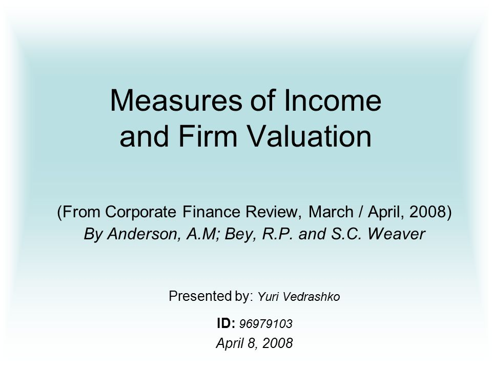 Measures of Income and Firm Valuation (From Corporate Finance Review, March / April, 2008) By Anderson, A.M; Bey, R.P.