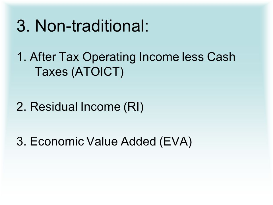 3. Non-traditional: 1. After Tax Operating Income less Cash Taxes (ATOICT) 2.