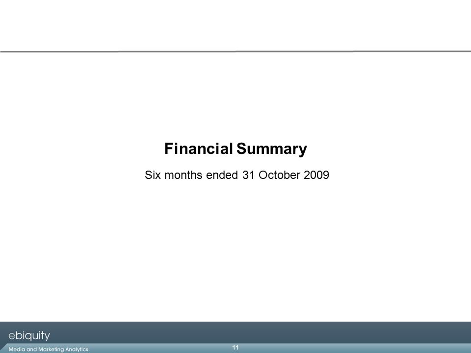 11 Financial Summary Six months ended 31 October 2009