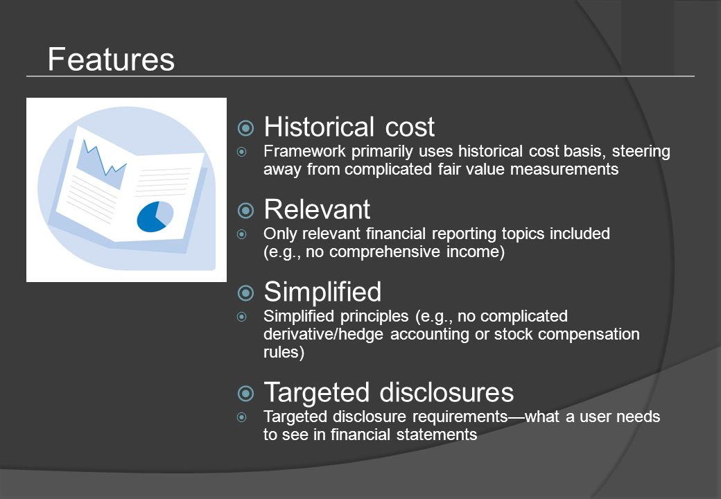 Features  Historical cost  Framework primarily uses historical cost basis, steering away from complicated fair value measurements  Relevant  Only relevant financial reporting topics included (e.g., no comprehensive income)  Simplified  Simplified principles (e.g., no complicated derivative/hedge accounting or stock compensation rules)  Targeted disclosures  Targeted disclosure requirements—what a user needs to see in financial statements