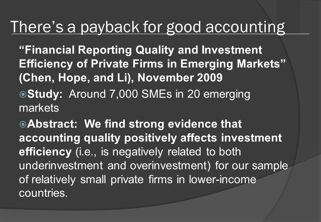 There's a payback for good accounting Financial Reporting Quality and Investment Efficiency of Private Firms in Emerging Markets (Chen, Hope, and Li), November 2009  Study: Around 7,000 SMEs in 20 emerging markets  Abstract: We find strong evidence that accounting quality positively affects investment efficiency (i.e., is negatively related to both underinvestment and overinvestment) for our sample of relatively small private firms in lower-income countries.