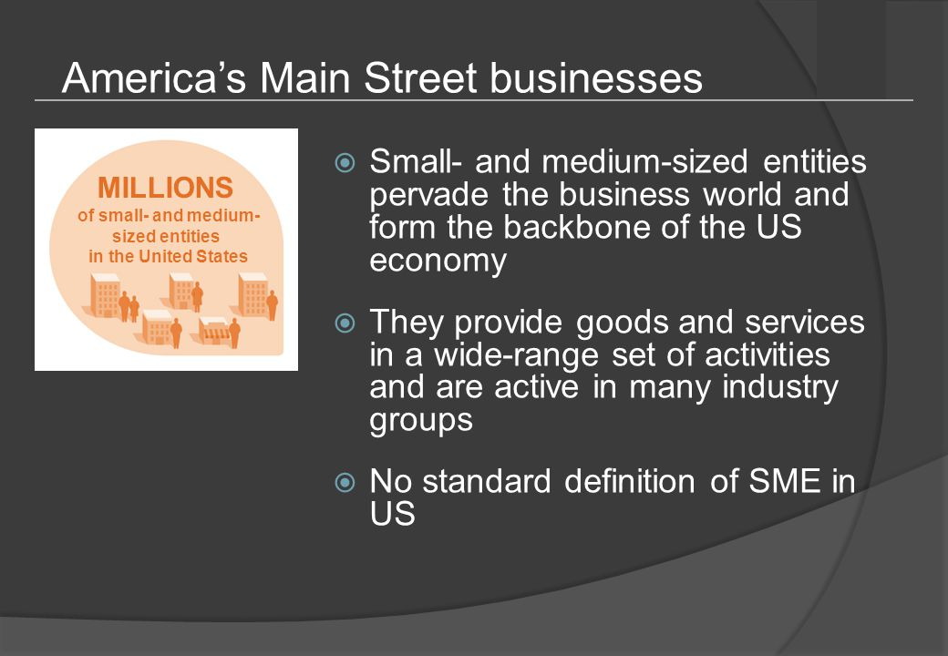 America's Main Street businesses  Small- and medium-sized entities pervade the business world and form the backbone of the US economy  They provide goods and services in a wide-range set of activities and are active in many industry groups  No standard definition of SME in US MILLIONS of small- and medium- sized entities in the United States