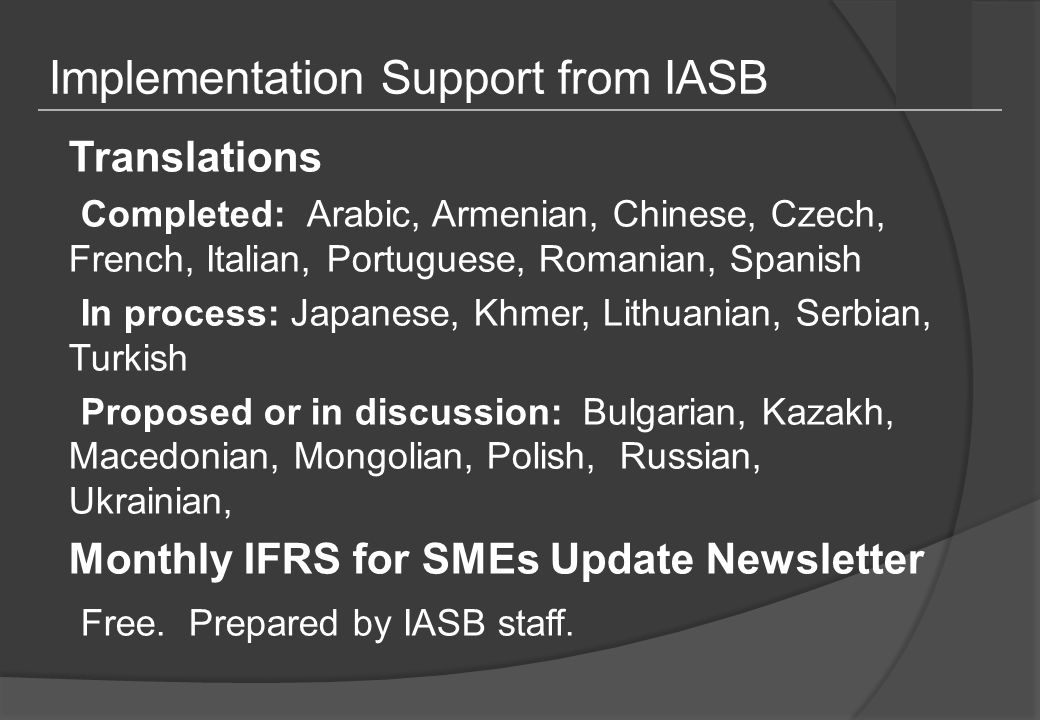 Implementation Support from IASB Translations Completed: Arabic, Armenian, Chinese, Czech, French, Italian, Portuguese, Romanian, Spanish In process: Japanese, Khmer, Lithuanian, Serbian, Turkish Proposed or in discussion: Bulgarian, Kazakh, Macedonian, Mongolian, Polish, Russian, Ukrainian, Monthly IFRS for SMEs Update Newsletter Free.