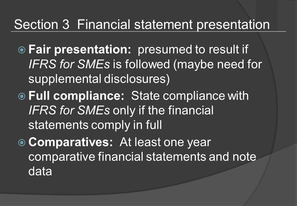Section 3 Financial statement presentation  Fair presentation: presumed to result if IFRS for SMEs is followed (maybe need for supplemental disclosures)  Full compliance: State compliance with IFRS for SMEs only if the financial statements comply in full  Comparatives: At least one year comparative financial statements and note data