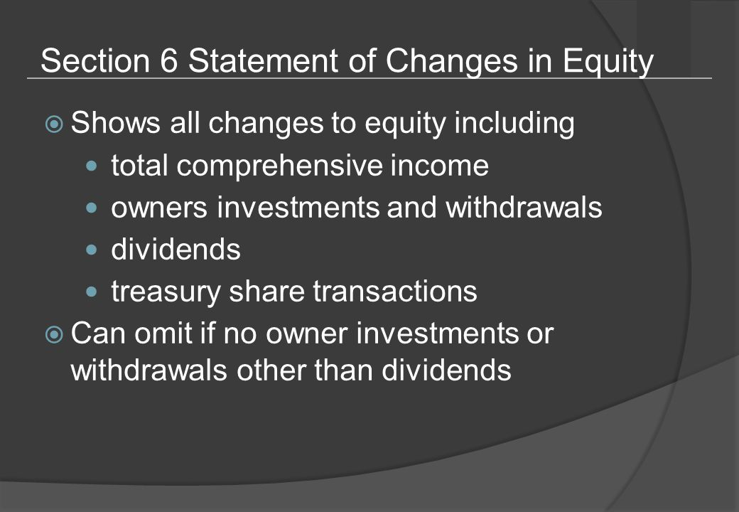 Section 6 Statement of Changes in Equity  Shows all changes to equity including total comprehensive income owners investments and withdrawals dividends treasury share transactions  Can omit if no owner investments or withdrawals other than dividends