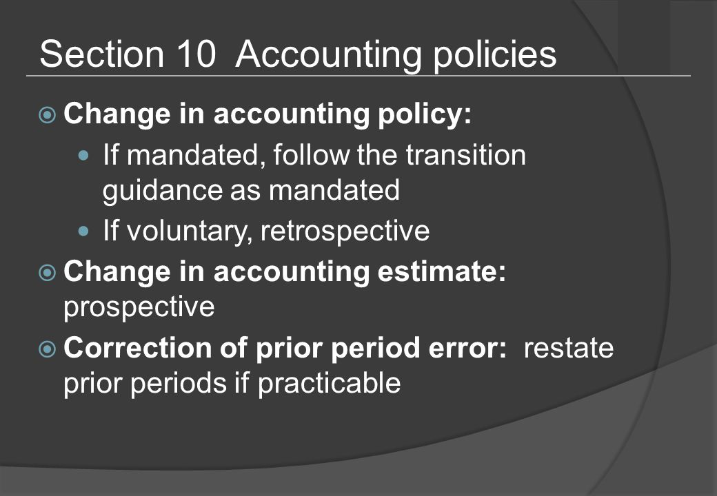 Section 10 Accounting policies  Change in accounting policy: If mandated, follow the transition guidance as mandated If voluntary, retrospective  Change in accounting estimate: prospective  Correction of prior period error: restate prior periods if practicable