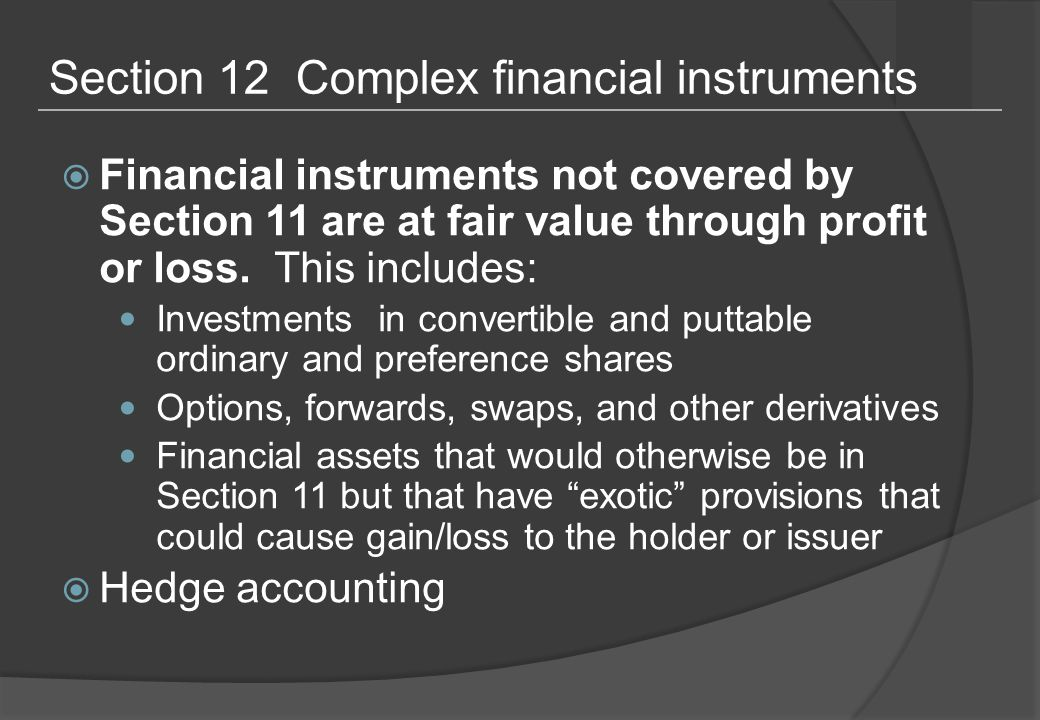 Section 12 Complex financial instruments  Financial instruments not covered by Section 11 are at fair value through profit or loss.