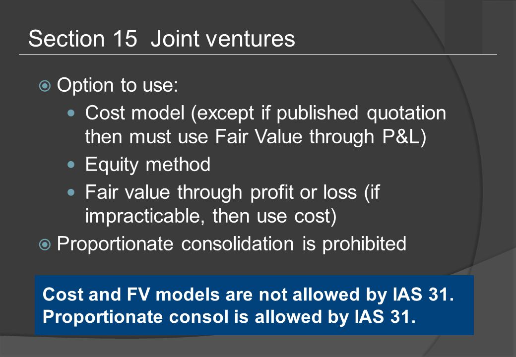 Section 15 Joint ventures  Option to use: Cost model (except if published quotation then must use Fair Value through P&L) Equity method Fair value through profit or loss (if impracticable, then use cost)  Proportionate consolidation is prohibited Cost and FV models are not allowed by IAS 31.