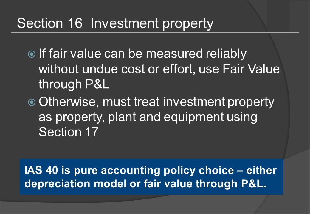 Section 16 Investment property  If fair value can be measured reliably without undue cost or effort, use Fair Value through P&L  Otherwise, must treat investment property as property, plant and equipment using Section 17 IAS 40 is pure accounting policy choice – either depreciation model or fair value through P&L.