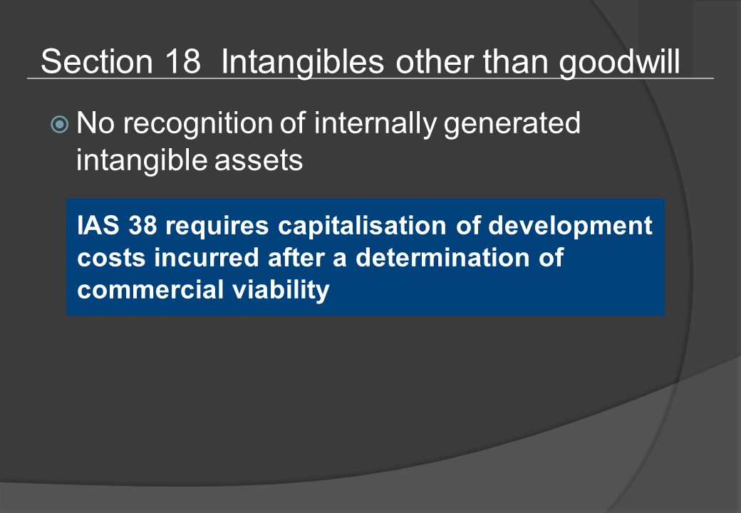 Section 18 Intangibles other than goodwill  No recognition of internally generated intangible assets IAS 38 requires capitalisation of development costs incurred after a determination of commercial viability