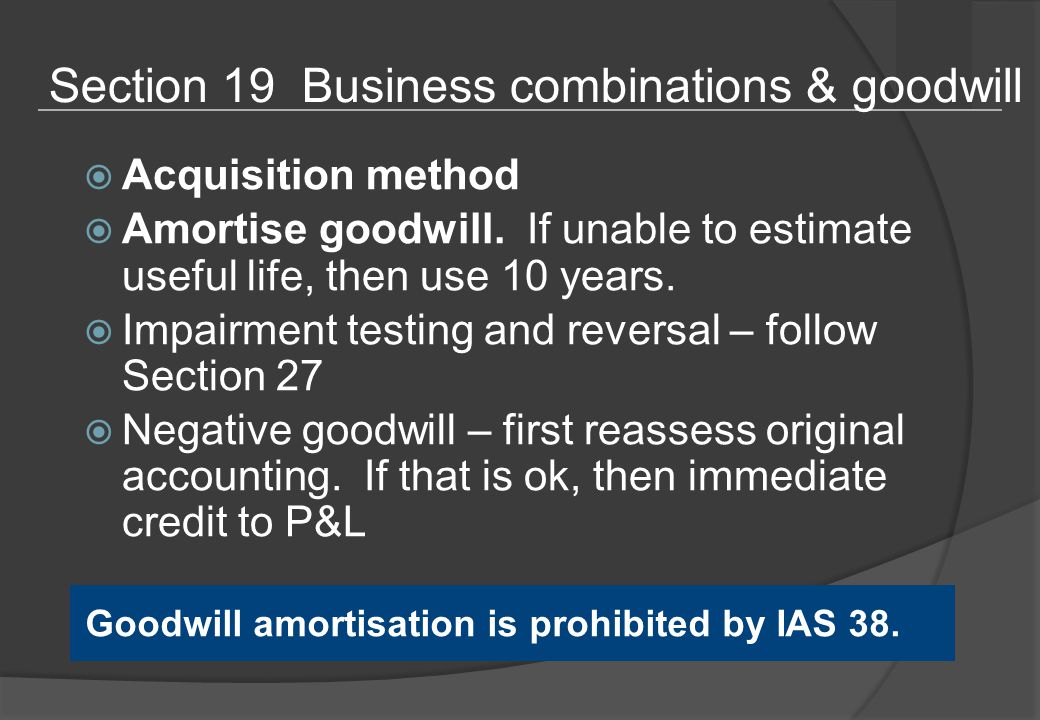 Section 19 Business combinations & goodwill  Acquisition method  Amortise goodwill.