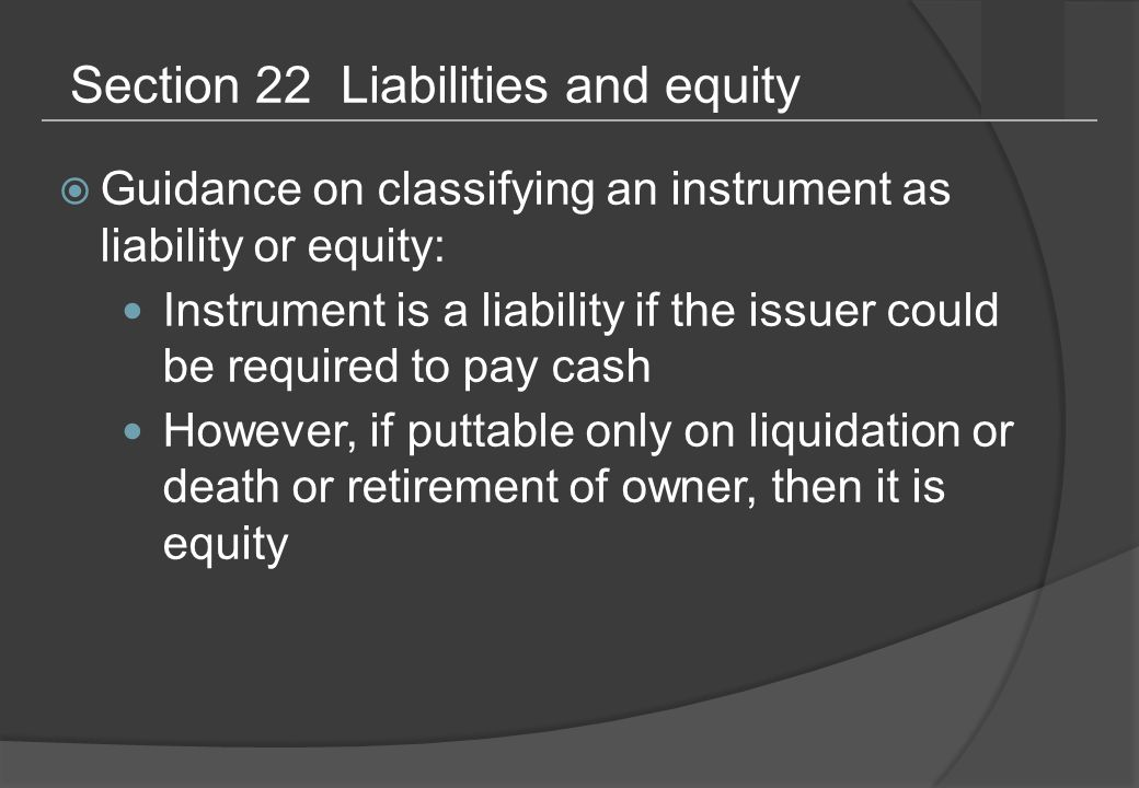 Section 22 Liabilities and equity  Guidance on classifying an instrument as liability or equity: Instrument is a liability if the issuer could be required to pay cash However, if puttable only on liquidation or death or retirement of owner, then it is equity
