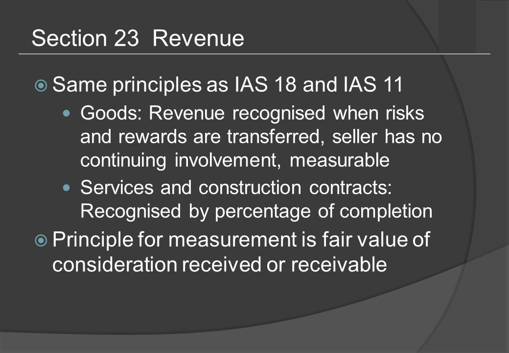 Section 23 Revenue  Same principles as IAS 18 and IAS 11 Goods: Revenue recognised when risks and rewards are transferred, seller has no continuing involvement, measurable Services and construction contracts: Recognised by percentage of completion  Principle for measurement is fair value of consideration received or receivable