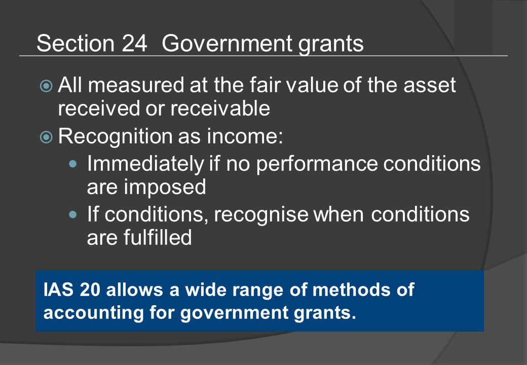 Section 24 Government grants  All measured at the fair value of the asset received or receivable  Recognition as income: Immediately if no performance conditions are imposed If conditions, recognise when conditions are fulfilled IAS 20 allows a wide range of methods of accounting for government grants.